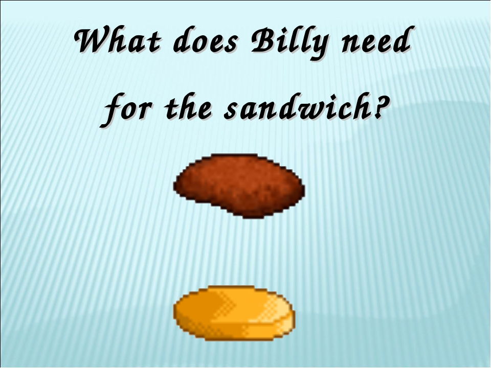 What does Billy need for the sandwich?