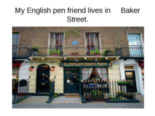 My English pen friend lives in Baker Street.