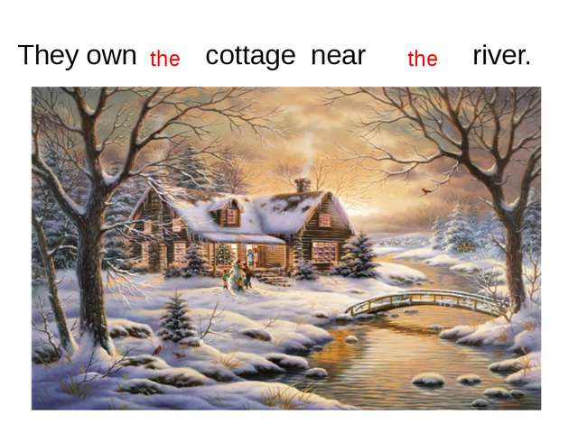 They own cottage near river. the the