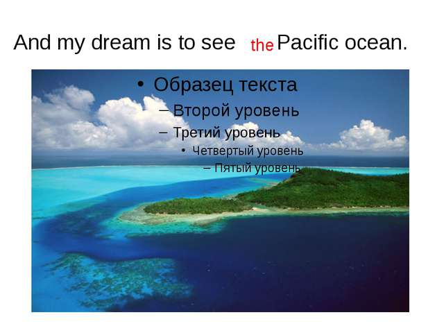 And my dream is to see Pacific ocean. the