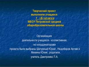 Творческий проект выполнили учащиеся 1 «Б»класса МБОУ Петровской средней обще