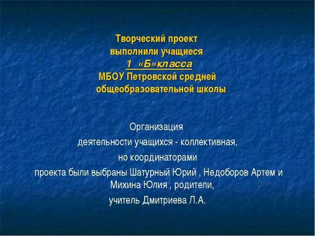 Творческий проект выполнили учащиеся 1 «Б»класса МБОУ Петровской средней обще...