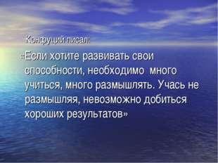 Конфуций писал: «Если хотите развивать свои способности, необходимо много уч