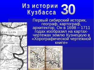 Первый сибирский историк, географ, картограф, архитектор. Он в 1698 – 1711 го