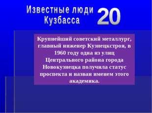 Крупнейший советский металлург, главный инженер Кузнецкстроя, в 1960 году одн