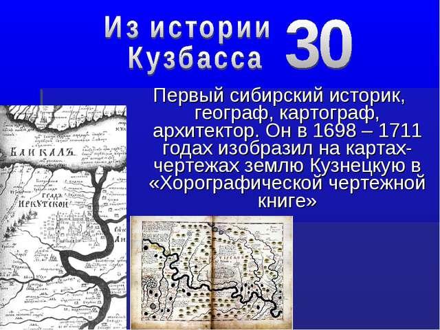 Первый сибирский историк, географ, картограф, архитектор. Он в 1698 – 1711 го...