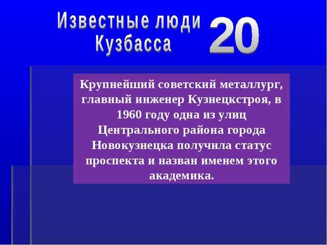 Крупнейший советский металлург, главный инженер Кузнецкстроя, в 1960 году одн...
