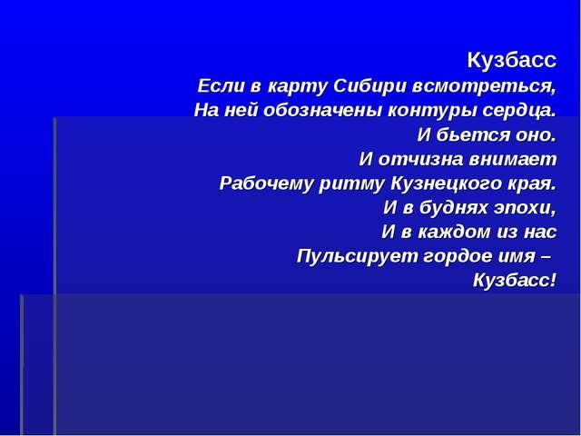Кузбасс Если в карту Сибири всмотреться, На ней обозначены контуры сердца. И...