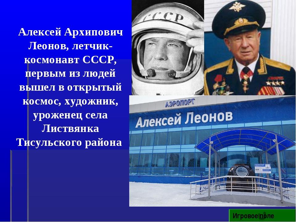 Игровое поле Алексей Архипович Леонов, летчик-космонавт СССР, первым из людей...