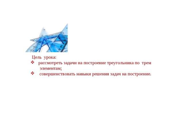 Цель урока: рассмотреть задачи на построение треугольника по трем элементам;...