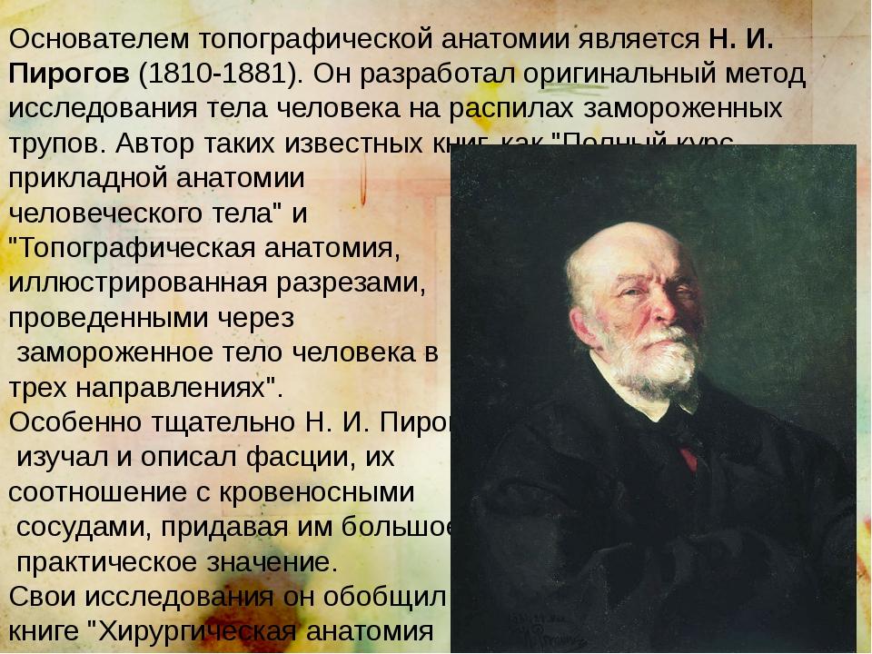 Основателем топографической анатомии является Н. И. Пирогов (1810-1881). Он р...