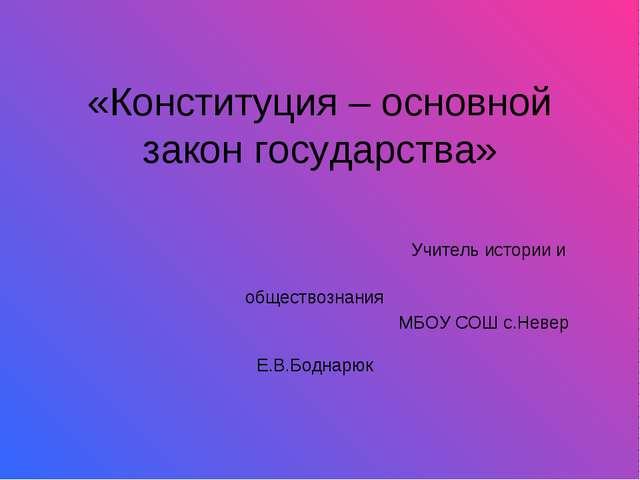 «Конституция – основной закон государства» Учитель истории и обществознания М...