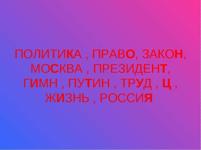 ПОЛИТИКА , ПРАВО, ЗАКОН, МОСКВА , ПРЕЗИДЕНТ, ГИМН , ПУТИН , ТРУД , Ц , ЖИЗНЬ...