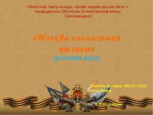 «Москва несчастная пылает» (ролевая игра) Областной смотр-конкурс «Виват геро
