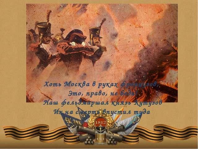 Хоть Москва в руках французов, Это, право, не беда! Наш фельдмаршал князь Кут...