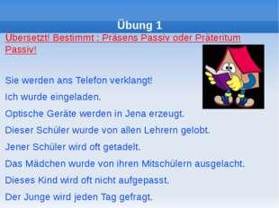 Übung 1 Übersetzt! Bestimmt : Präsens Passiv oder Präteritum Passiv! Sie wer