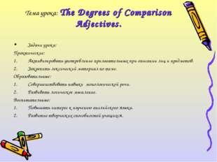 Тема урока: The Degrees of Comparison Adjectives. Задачи урока: Практические: