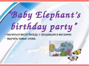 """Baby Elephant's birthday party"" научиться вести беседу с продавцом в магазин"