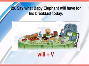 will + V 28. Say what Baby Elephant will have for his breakfast today.