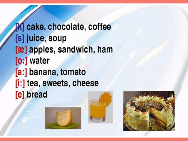 [k] cake, chocolate, coffee [s] juice, soup [æ] apples, sandwich, ham [o:] wa...