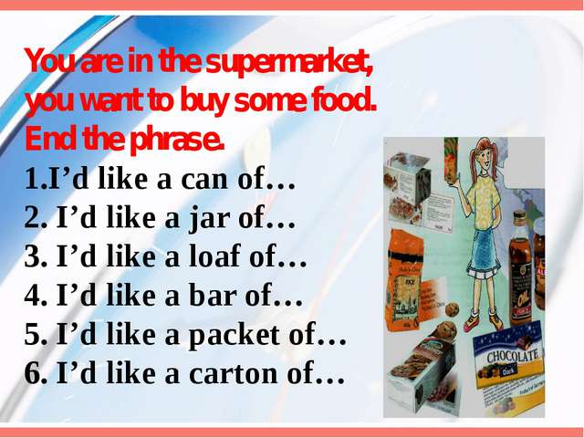 You are in the supermarket, you want to buy some food. End the phrase. 1.I'd...
