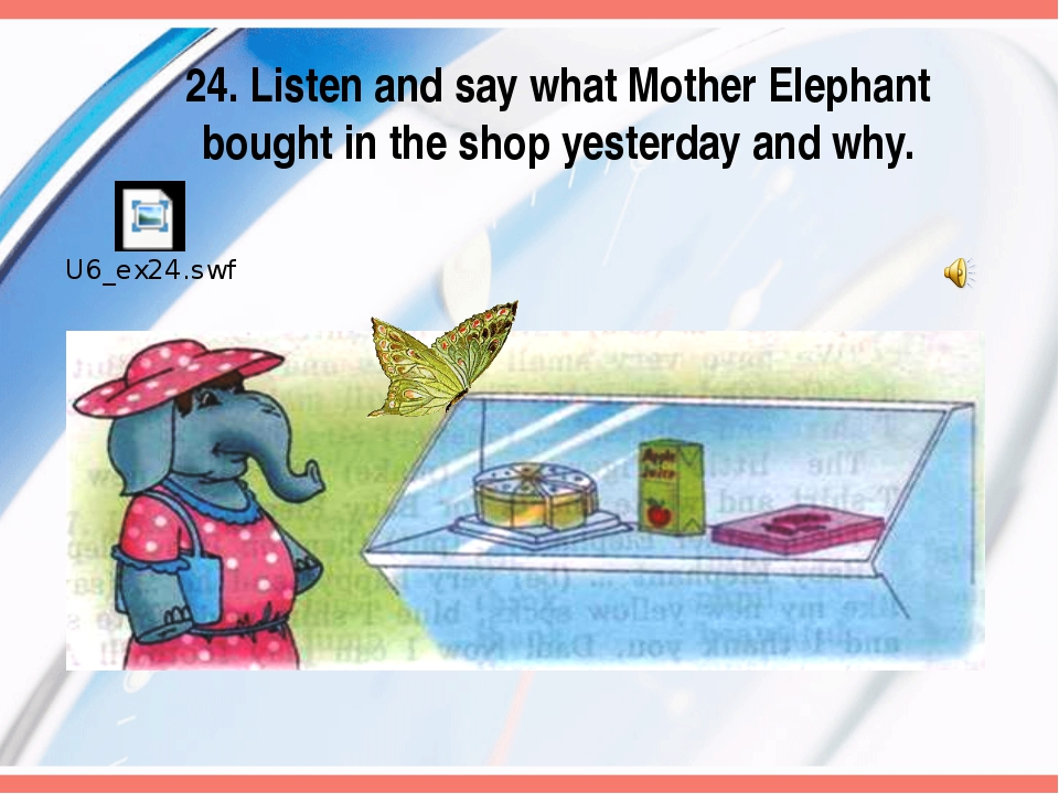 24. Listen and say what Mother Elephant bought in the shop yesterday and why.