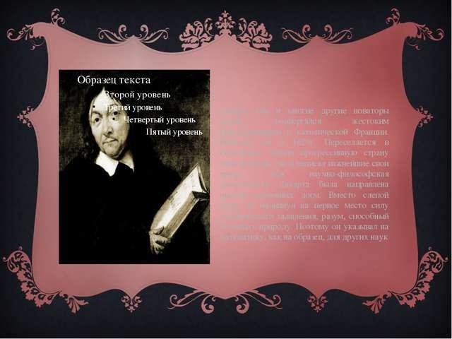 Декарт, как и многие другие новаторы науки, подвергался жестоким преследован...