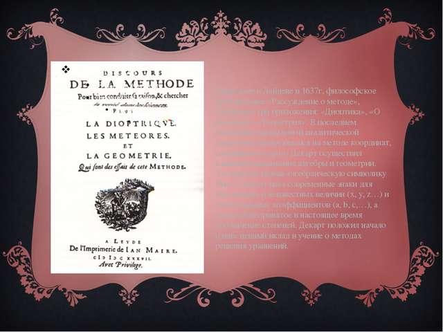 Вышедшее в Лейдене в 1637г, философское произведение «Рассуждение о методе»,...