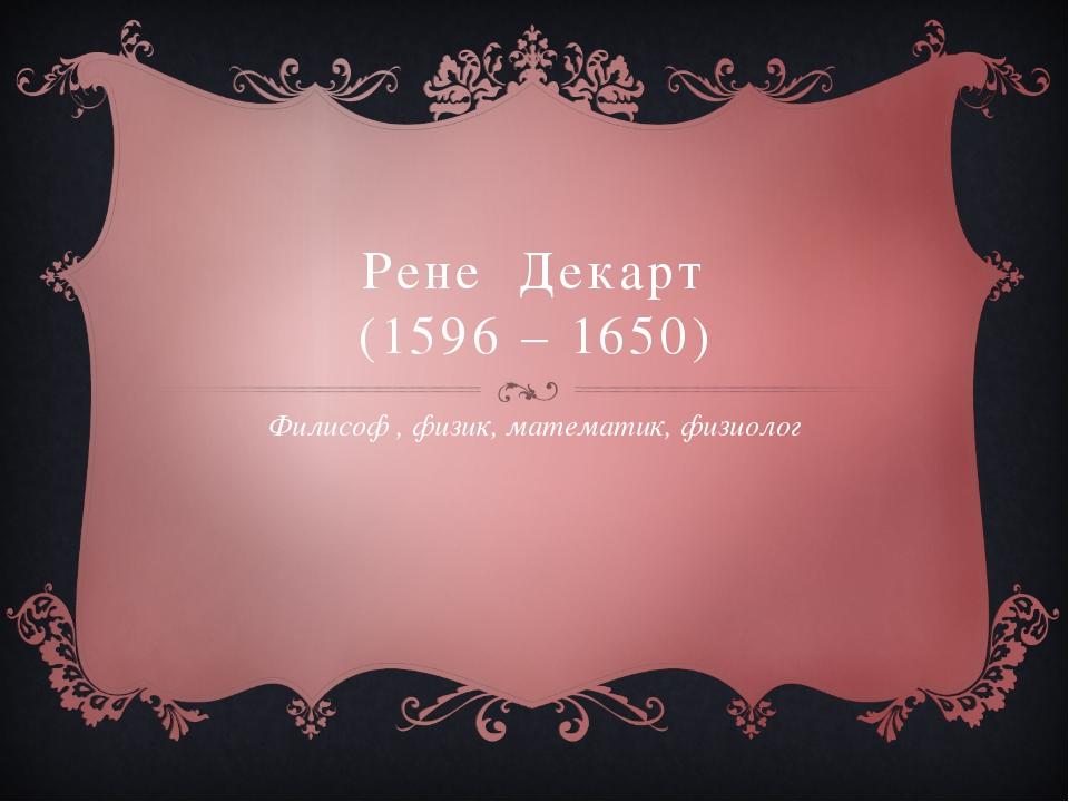 Рене Декарт (1596 – 1650) Филисоф , физик, математик, физиолог