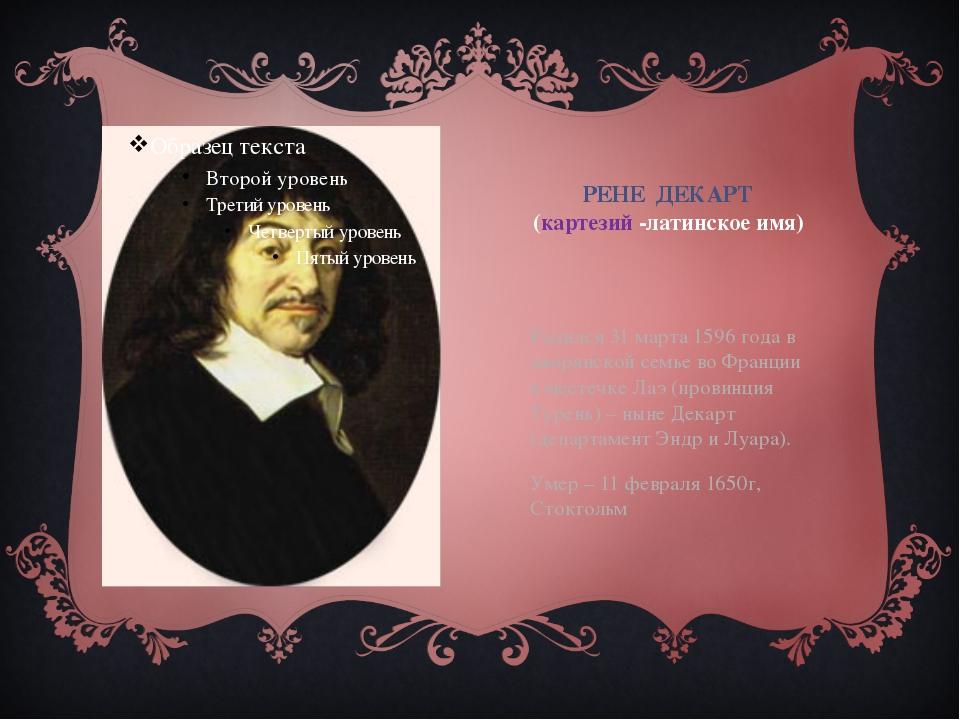 РЕНЕ ДЕКАРТ (картезий -латинское имя) Родился 31 марта 1596 года в дворянской...