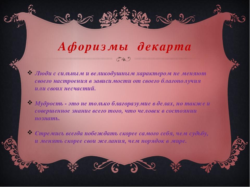 Афоризмы декарта Люди с сильным и великодушным характером не меняют своего на...