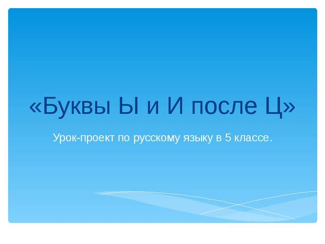 «Буквы Ы и И после Ц» Урок-проект по русскому языку в 5 классе.