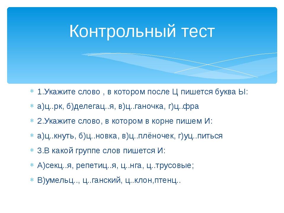 1.Укажите слово , в котором после Ц пишется буква Ы: а)ц..рк, б)делегац..я, в...