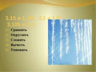 1,15 и 1, 09; 2,1 и 1,9; 3,105 и 3, 1 Сравнить Округлить Сложить Вычесть Умно