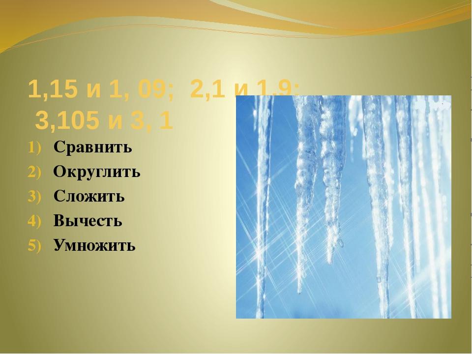 1,15 и 1, 09; 2,1 и 1,9; 3,105 и 3, 1 Сравнить Округлить Сложить Вычесть Умно...