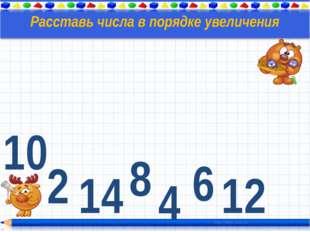 10 2 4 14 6 8 12 Расставь числа в порядке увеличения