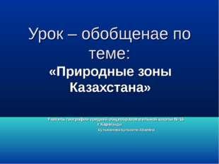 Урок – обобщенаe по теме: «Природные зоны Казахстана» Учитель географии средн
