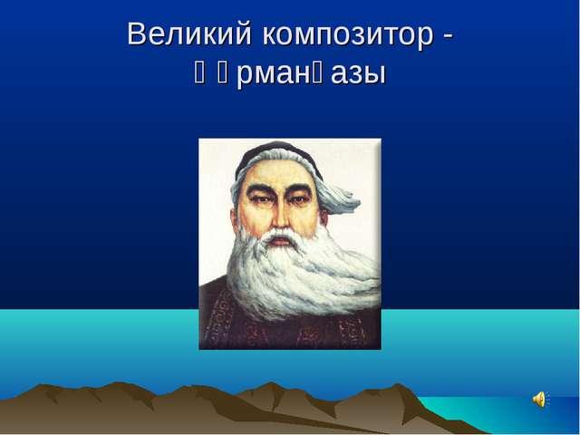 Великий композитор - Құрманғазы