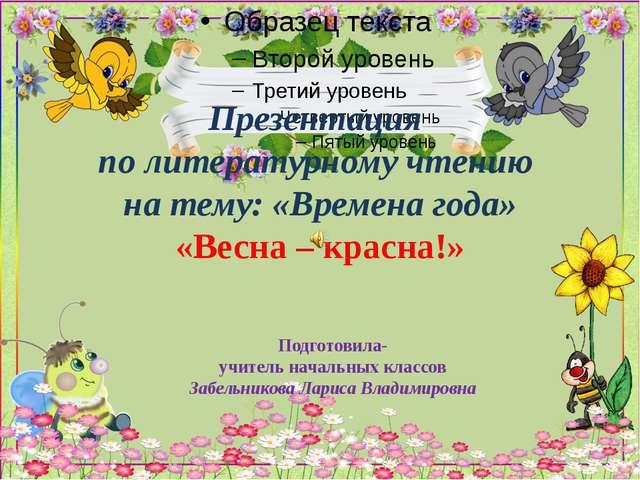 Презентация по литературному чтению на тему: «Времена года» «Весна – красна!»...