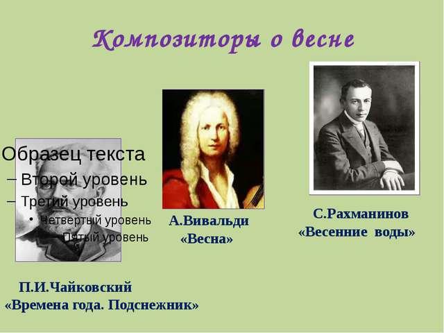 Композиторы о весне П.И.Чайковский «Времена года. Подснежник» А.Вивальди «Вес...