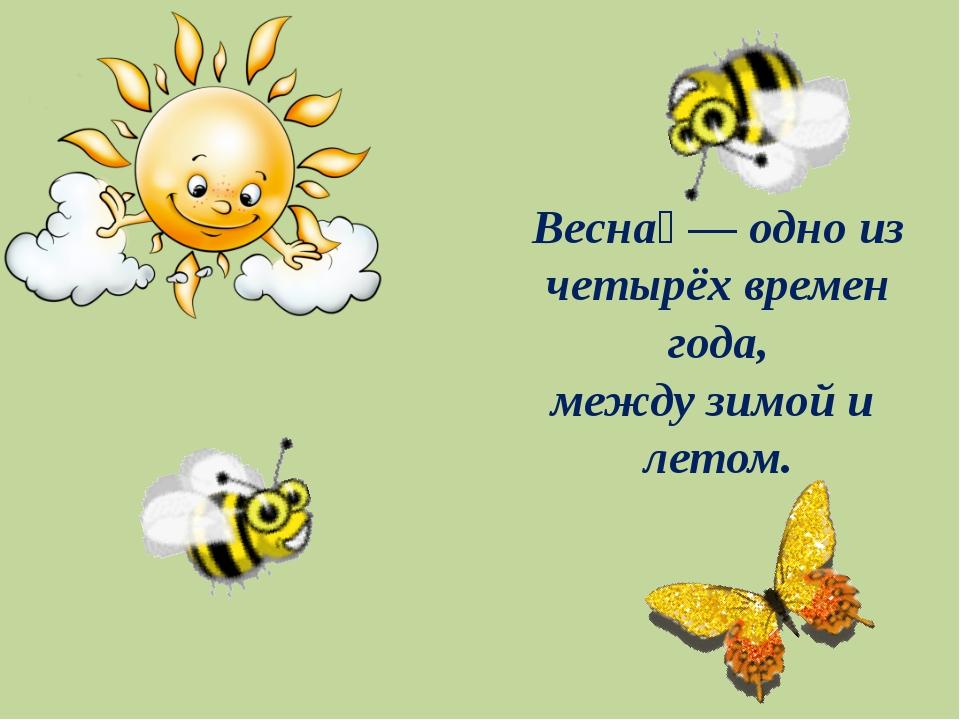 Весна́— одно из четырёхвремен года, междузимойи летом.