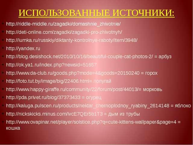 ИСПОЛЬЗОВАННЫЕ ИСТОЧНИКИ: http://riddle-middle.ru/zagadki/domashnie_zhivotnie...