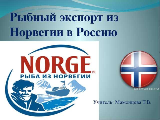 Рыбный экспорт из Норвегии в Россию Учитель: Мамонцева Т.В.