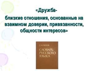 «Дружба- близкие отношения, основанные на взаимном доверии, привязанности, о