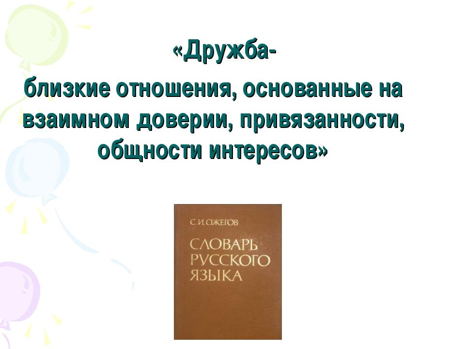 «Дружба- близкие отношения, основанные на взаимном доверии, привязанности, о...