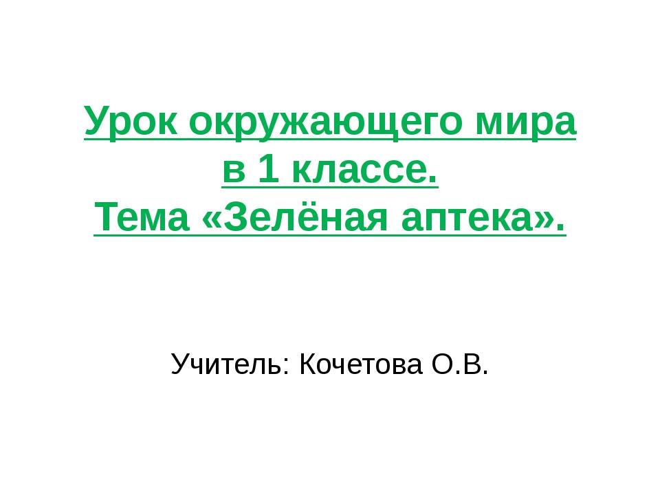 Урок окружающего мира в 1 классе. Тема «Зелёная аптека». Учитель: Кочетова О.В.