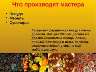 Что производят мастера Посуда Мебель Сувениры Расписная деревянная посуда оче
