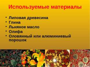 Используемые материалы Липовая древесина Глина Льняное масло Олифа Оловянный