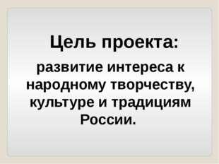 развитие интереса к народному творчеству, культуре и традициям России. Цель п