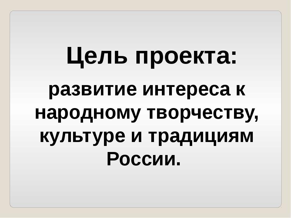 развитие интереса к народному творчеству, культуре и традициям России. Цель п...